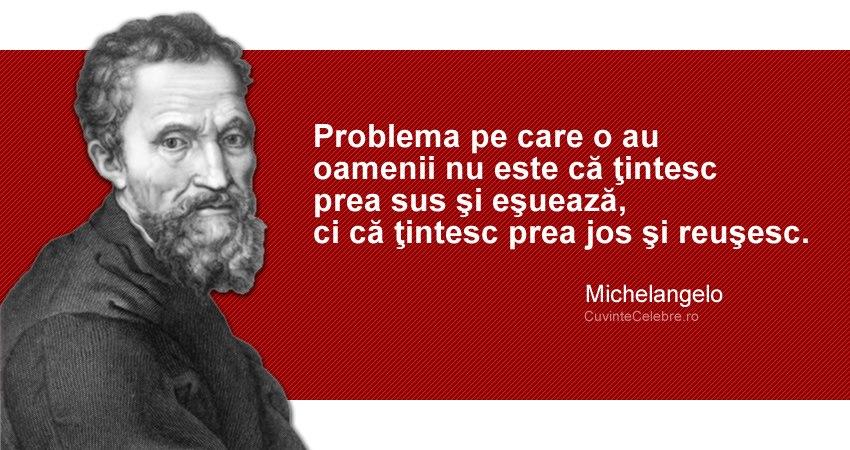 """""""Problema pe care o au oamenii nu este că ţintesc prea sus şi eşuează, ci că ţintesc prea jos şi reuşesc."""" Michelangelo"""