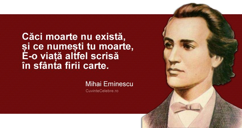 """""""Căci moarte nu există, și ce numești tu moarte, E-o viață altfel scrisă în sfânta firii carte."""" Mihai Eminescu"""