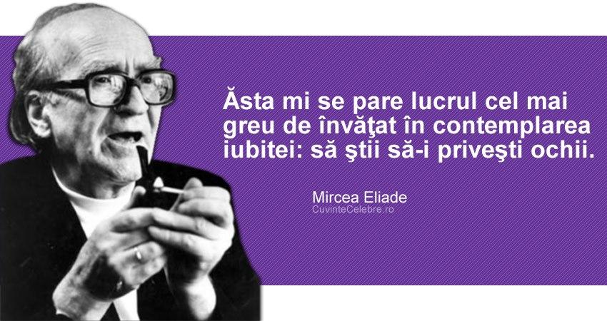 """""""Ăsta mi se pare lucrul cel mai greu de învăţat în contemplarea iubitei: să ştii să-i priveşti ochii."""" Mircea Eliade"""
