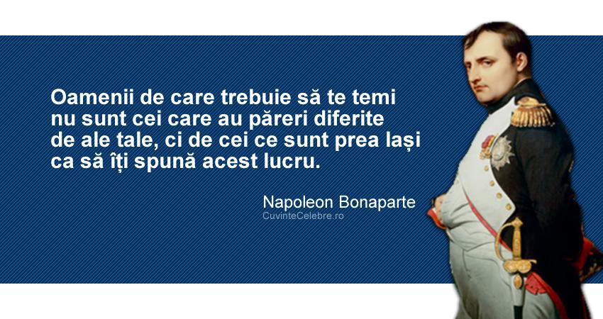 """""""Oamenii de care trebuie să te temi nu sunt cei care au păreri diferite de ale tale, ci de cei ce sunt prea lași ca să îți spună acest lucru."""" Napoleon Bonaparte"""