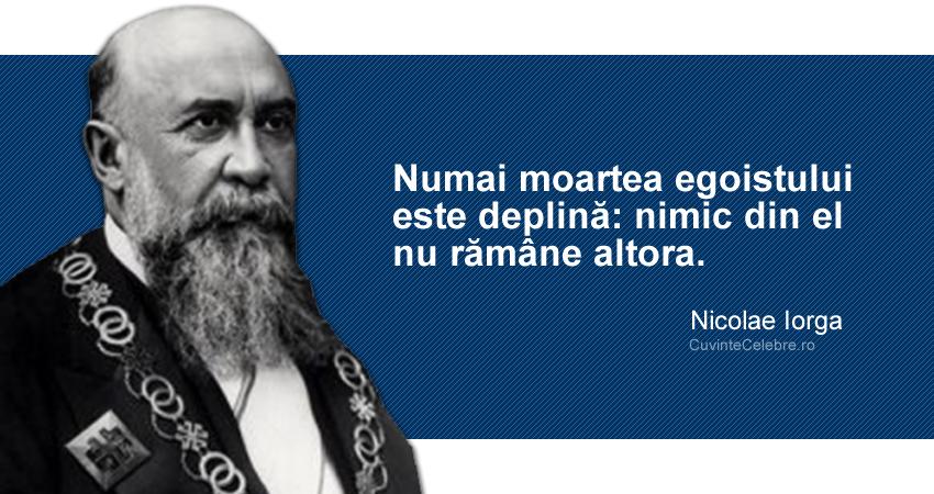 """""""Numai moartea egoistului este deplină: nimic din el nu rămâne altora."""" Nicolae Iorga"""