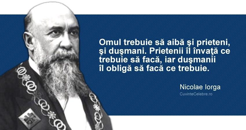 """""""Omul trebuie să aibă şi prieteni, şi duşmani. Prietenii îl învaţă ce trebuie să facă, iar duşmanii îl obligă să facă ce trebuie."""" Nicolae Iorga"""