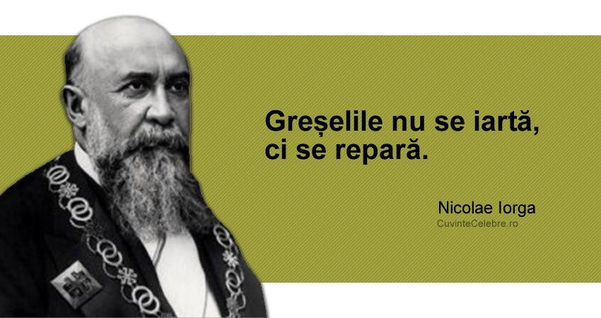 """""""Greșelile nu se iartă, ci se repară."""" Nicolae Iorga"""