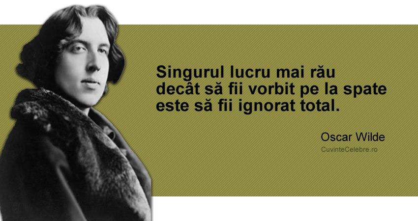 """""""Singurul lucru mai rău decât să fii vorbit pe la spate este să fii ignorat total."""" Oscar Wilde"""