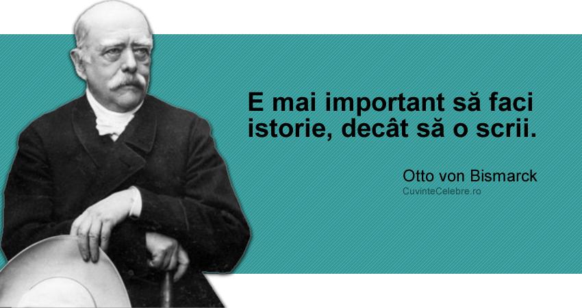 """""""E mai important să faci istorie, decât să o scrii."""" Otto von Bismarck"""