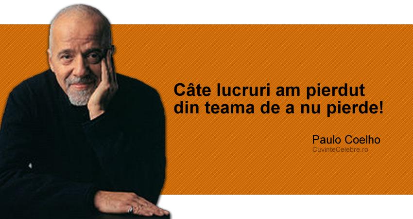 """""""Câte lucruri am pierdut din teama de a nu pierde!"""" Paulo Coelho"""