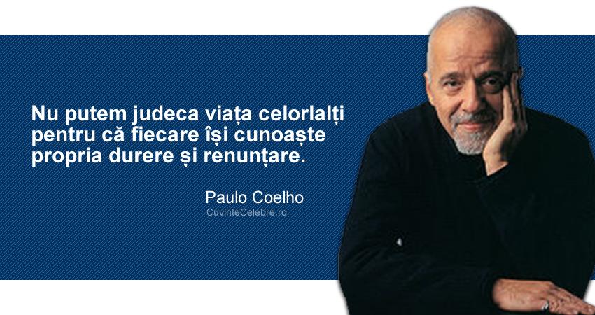 """""""Nu putem judeca viața celorlalți pentru că fiecare își cunoaște propria durere și renunțare."""" Paulo Coelho"""