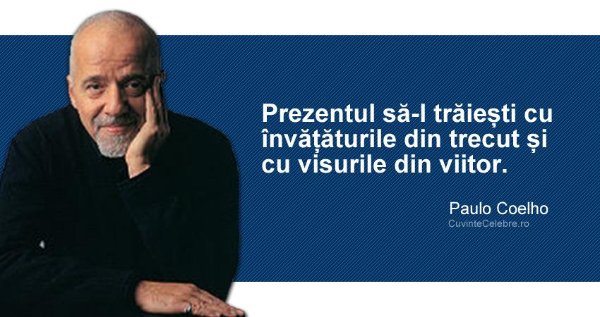 """""""Prezentul să-l trăiești cu învățăturile din trecut și cu visurile din viitor."""" Paulo Coelho"""