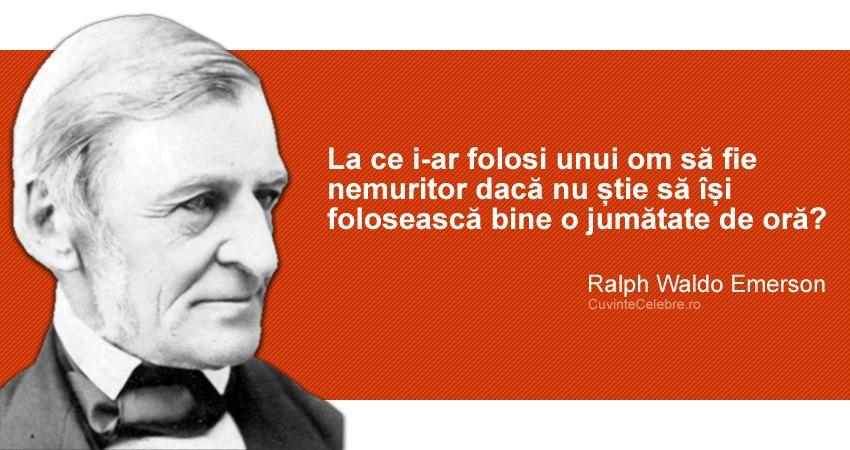 """""""La ce i-ar folosi unui om să fie nemuritor dacă nu știe să își folosească bine o jumătate de oră?"""" Ralph Waldo Emerson"""