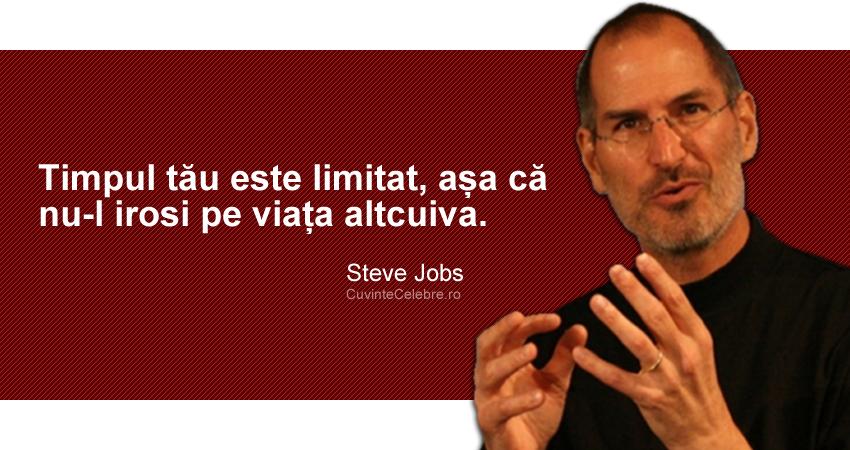 """""""Timpul tău este limitat, așa că nu-l irosi pe viața altcuiva."""" Steve Jobs"""