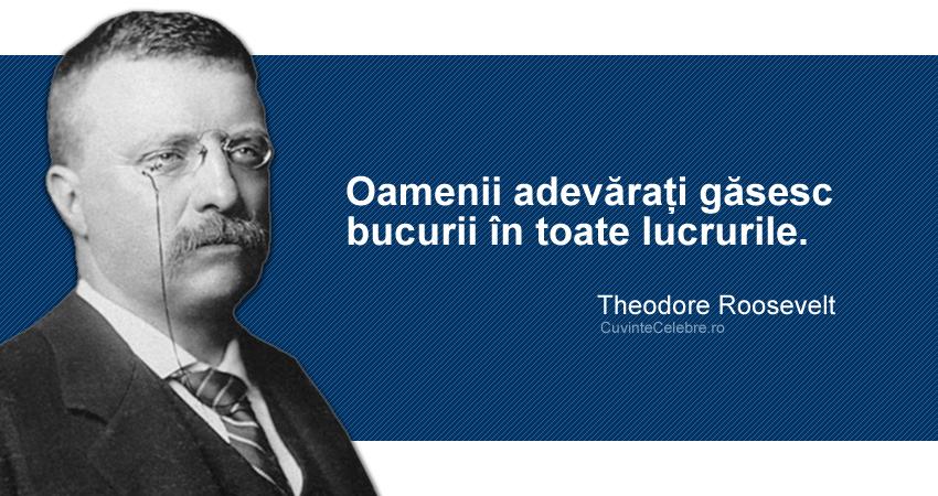 """""""Oamenii adevărați găsesc bucurii în toate lucrurile."""" Theodore Roosevelt"""