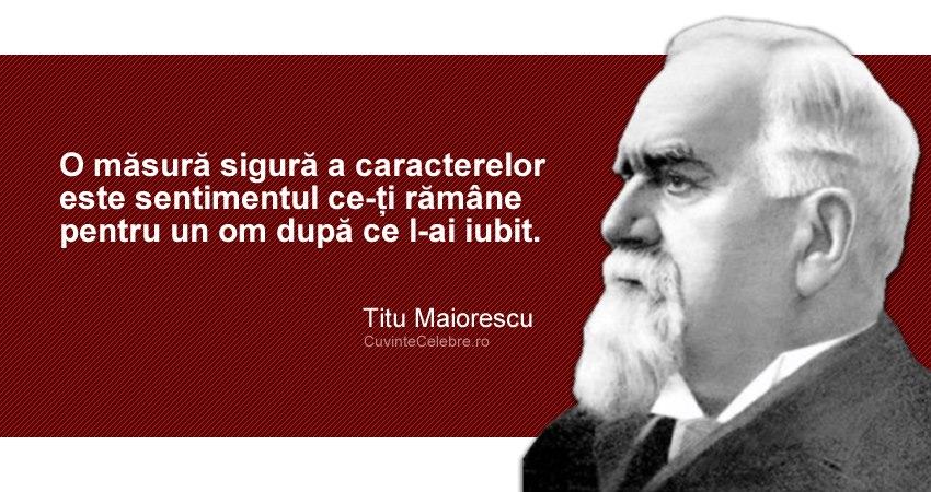 """""""O măsură sigură a caracterelor este sentimentul ce-ți rămâne pentru un om după ce l-ai iubit."""" Titu Maiorescu"""