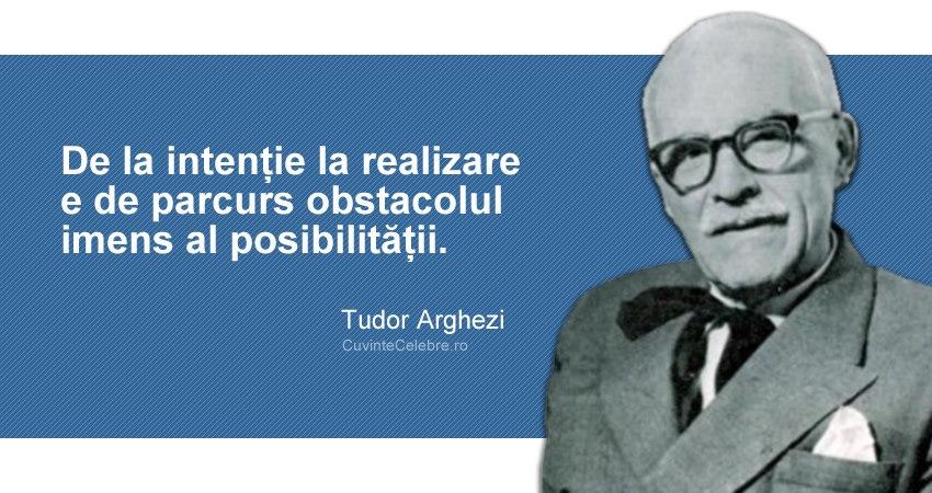 """""""De la intenție la realizare e de parcurs obstacolul imens al posibilității."""" Tudor Arghezi"""