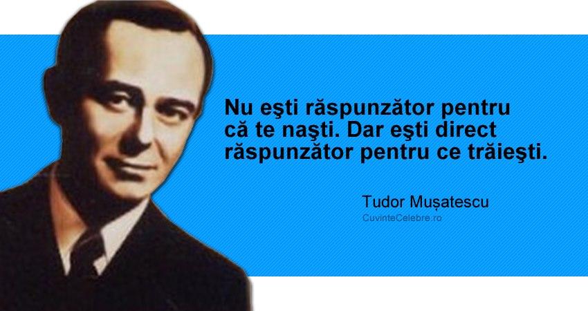 """""""Nu eşti răspunzător pentru că te naşti. Dar eşti direct răspunzător pentru ce trăieşti."""" Tudor Mușatescu"""