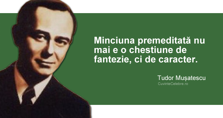 """""""Minciuna premeditată nu mai e o chestiune de fantezie, ci de caracter."""" Tudor Mușatescu"""