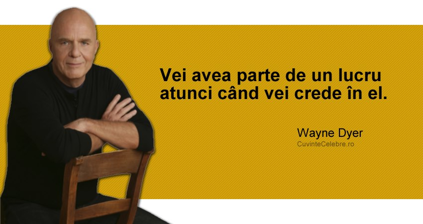 """""""Vei avea parte de un lucru atunci când vei crede în el."""" Wayne Dyer"""