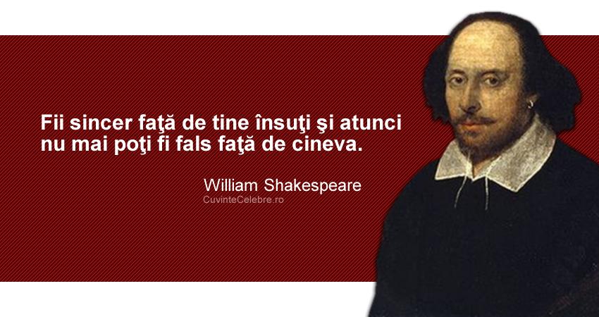"""""""Fii sincer faţă de tine însuţi şi atunci nu mai poţi fi fals faţă de cineva."""" William Shakespeare"""