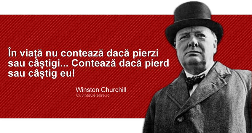 """""""În viață nu contează dacă pierzi sau câștigi... Contează dacă pierd sau câștig eu!"""" Winston Churchill"""
