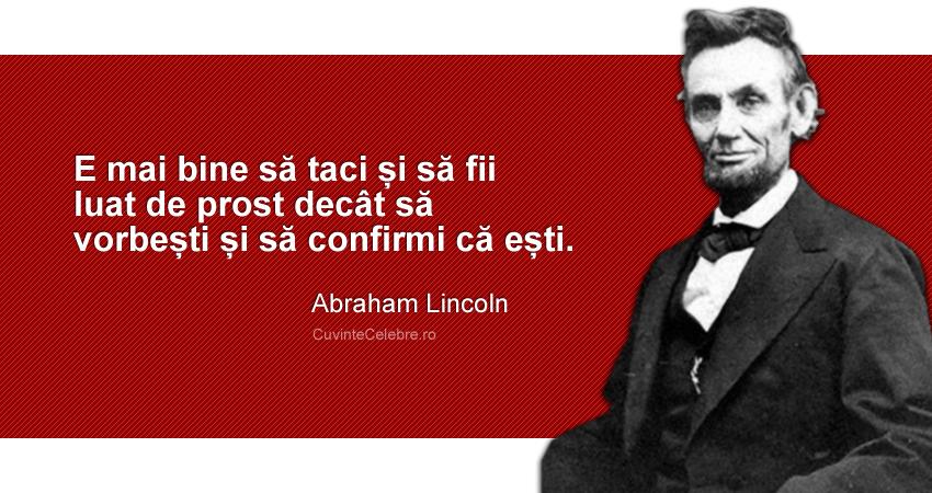 """""""E mai bine să taci și să fii luat de prost decât să vorbești și să confirmi că ești"""". Abraham Lincoln"""