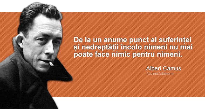 """""""De la un anume punct al suferinței și nedreptății încolo nimeni nu mai poate face nimic pentru nimeni."""" Albert Camus"""