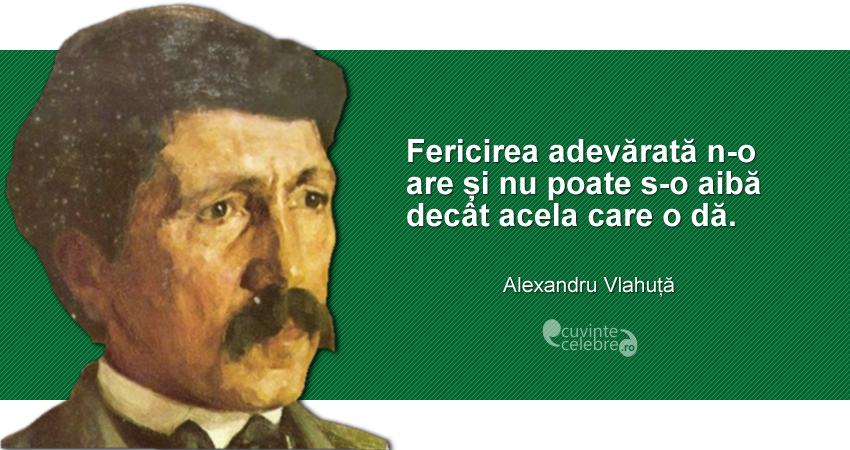 """""""Fericirea adevărată n-o are și nu poate s-o aibă decât acela care o dă."""" Alexandru Vlahuță"""