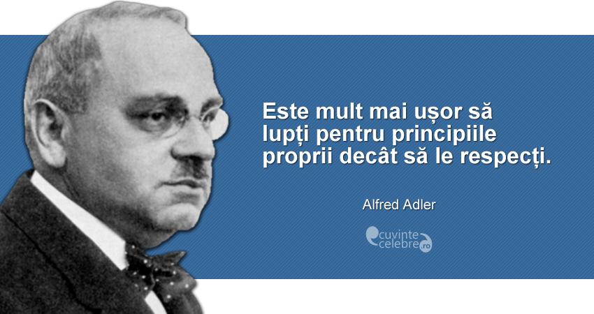 """""""Este mult mai ușor să lupți pentru principiile proprii decât să le respecți."""" Alfred Adler"""