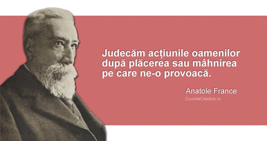 """""""Judecăm acțiunile oamenilor după plăcerea sau mâhnirea pe care ne-o provoacă."""" Anatole France"""