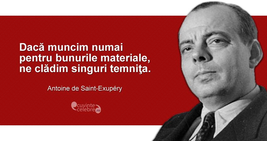 """""""Dacă muncim numai pentru bunurile materiale, ne clădim singuri temniţa."""" Antoine de Saint-Exupéry"""