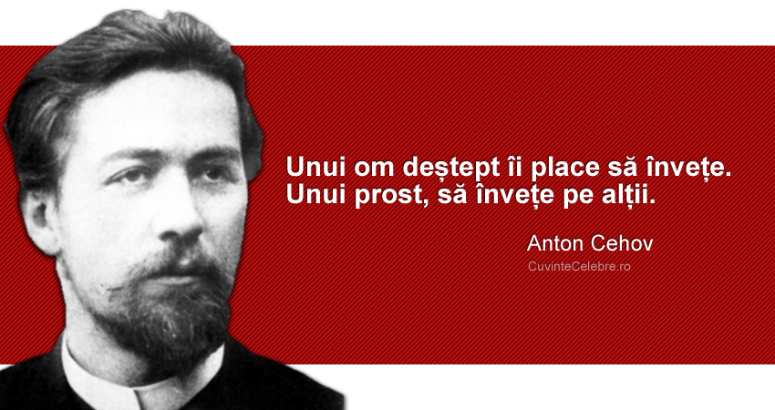 """""""Unui om deștept îi place să învețe. Unui prost, să învețe pe alții."""" Anton Cehov"""
