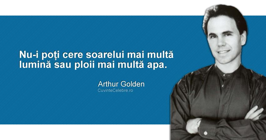 """""""Nu-i poți cere soarelui mai multă lumină sau ploii mai multă apa."""" Arthur Golden"""