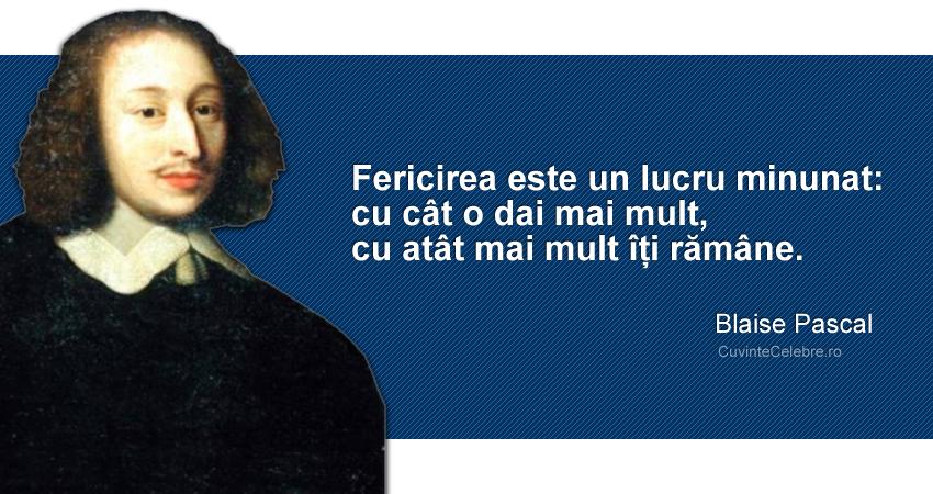 """""""Fericirea este un lucru minunat: cu cât o dai mai mult, cu atât mai mult îți rămâne."""" Blaise Pascal"""