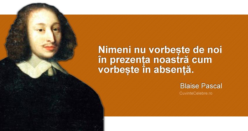 """""""Nimeni nu vorbește de noi în prezența noastră cum vorbește în absență."""" Blaise Pascal"""