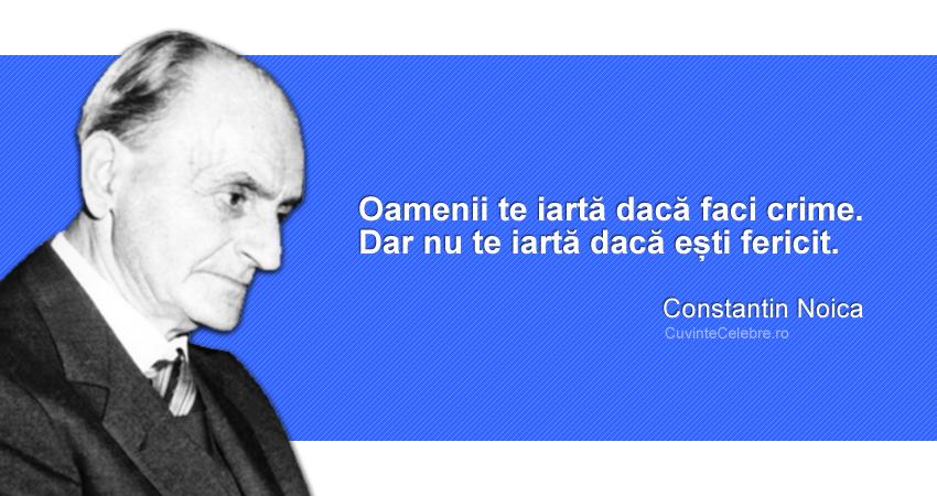 """""""Oamenii te iartă dacă faci crime. Dar nu te iartă dacă ești fericit."""" Constantin Noica"""