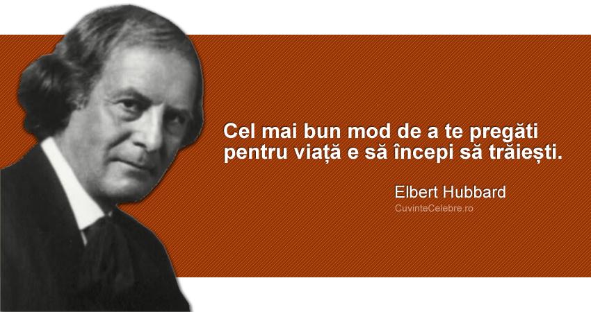 """""""Cel mai bun mod de a te pregăti pentru viață e să începi să trăiești."""" Elbert Hubbard"""