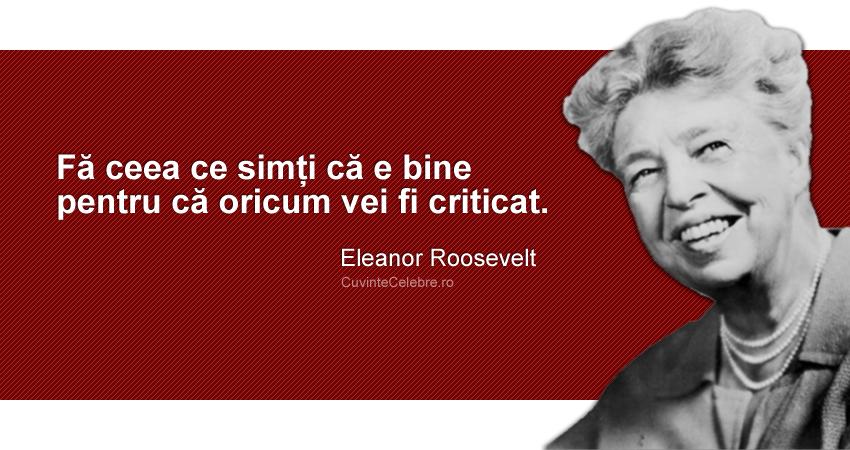 """""""Fă ceea ce simți că e bine pentru că oricum vei fi criticat"""". Eleanor Roosevelt"""