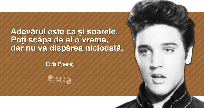 """""""Adevărul este ca și soarele. Poți scăpa de el o vreme, dar nu va dispărea niciodată."""" Elvis Presley"""