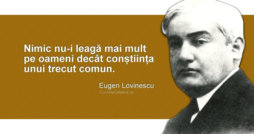 """""""Nimic nu-i leagă mai mult pe oameni decât conștiința unui trecut comun."""" Eugen Lovinescu"""