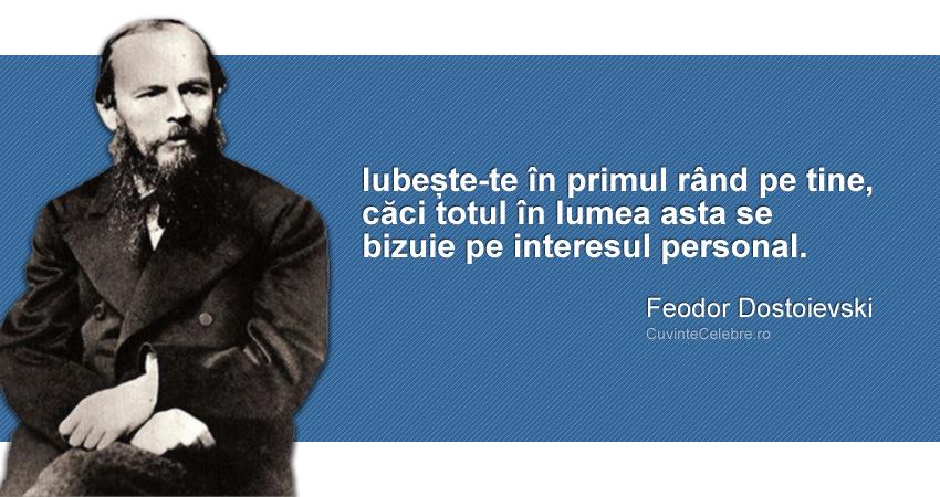 """""""Iubește-te în primul rând pe tine, căci totul în lumea asta se bizuie pe interesul personal."""" Feodor Dostoievski"""