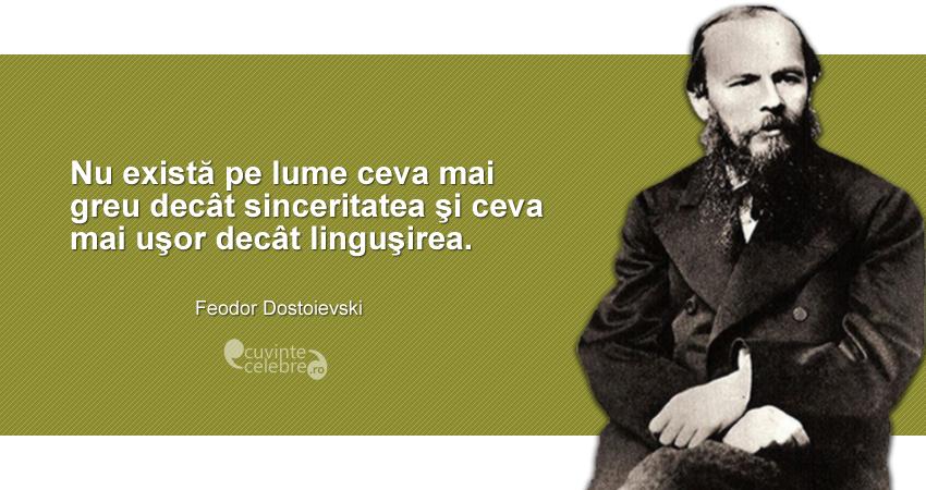 """""""Nu există pe lume ceva mai greu decât sinceritatea şi ceva mai uşor decât linguşirea."""" Feodor Dostoievski"""