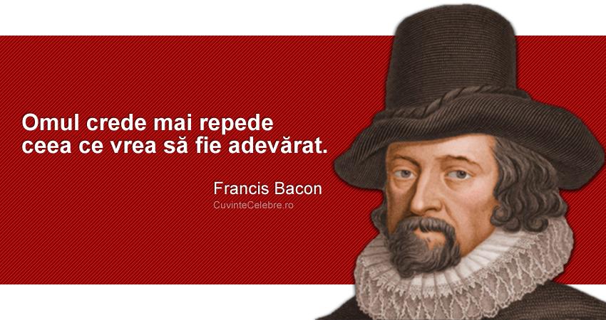 """""""Omul crede mai repede ceea ce vrea să fie adevărat."""" Francis Bacon"""