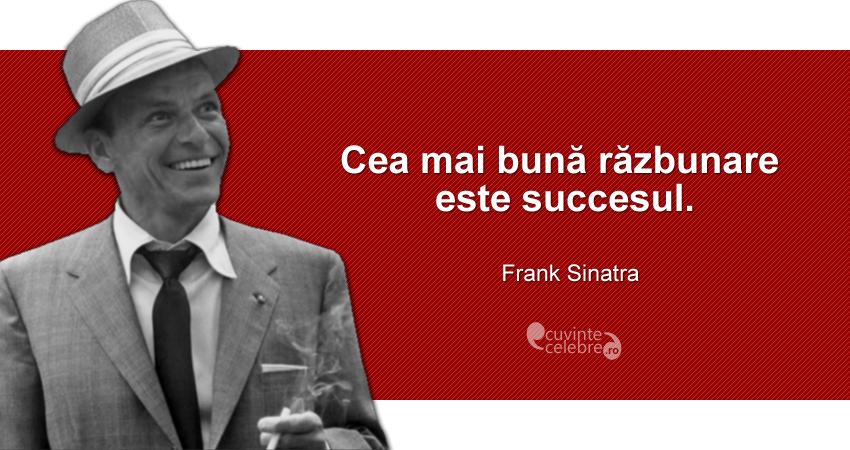 """""""Cea mai bună răzbunare este succesul."""" Frank Sinatra"""