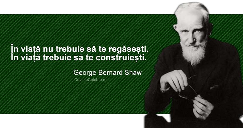 """""""În viață nu trebuie să te regăsești. În viață trebuie să te construiești"""". George Bernard Shaw"""