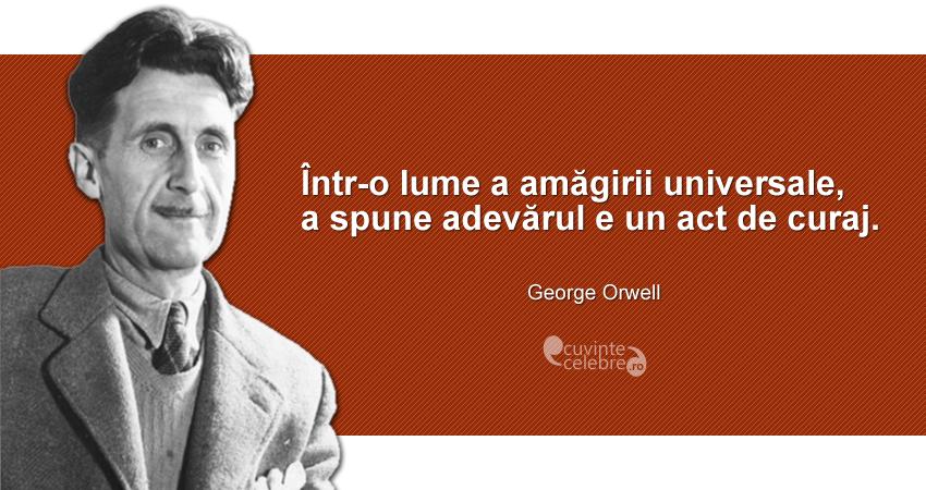"""""""Într-o lume a amăgirii universale, a spune adevărul e un act de curaj."""" George Orwell"""