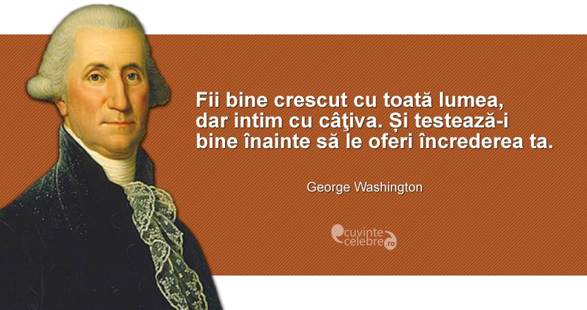 """""""Fii bine crescut cu toată lumea, dar intim cu câțiva. Și testează-i bine înainte să le oferi încrederea ta."""" George Washington"""