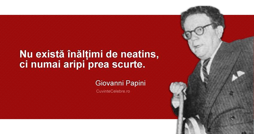 """""""Nu există înălțimi de neatins, ci numai aripi prea scurte."""" Giovanni Papini"""