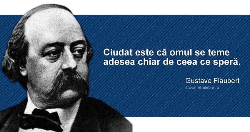 """""""Ciudat este că omul se teme adesea chiar de ceea ce speră."""" Gustave Flaubert"""