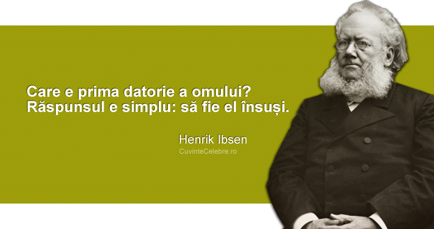 """""""Care e prima datorie a omului? Răspunsul e simplu: să fie el însuși."""" Henrik Ibsen"""
