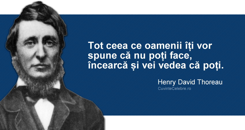"""""""Tot ceea ce oamenii îți vor spune că nu poți face, încearcă și vei vedea că poți."""" Henry David Thoreau"""