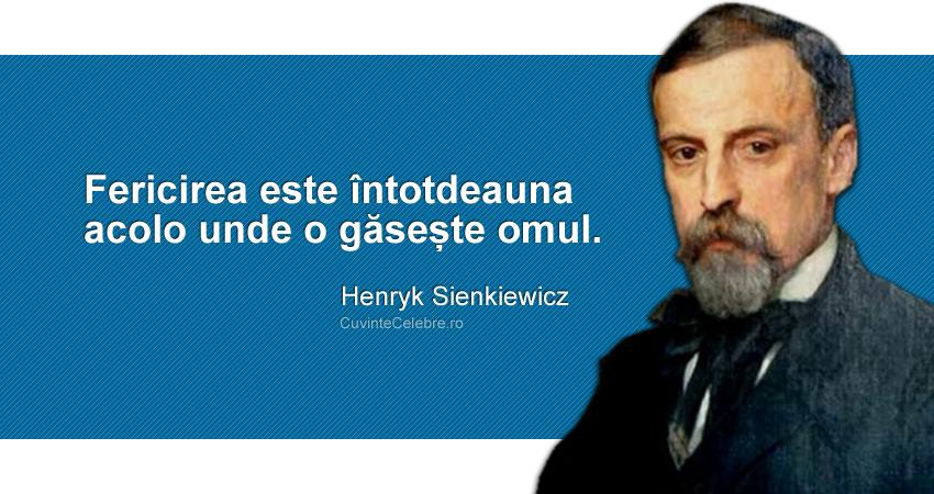 """""""Fericirea este întotdeauna acolo unde o găsește omul."""" Henryk Sienkiewicz"""