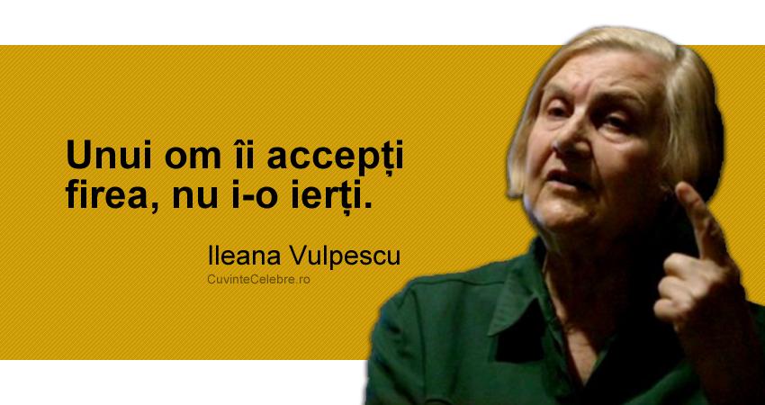"""Unui om îi accepți firea, nu i-o ierți."" Ileana Vulpescu"